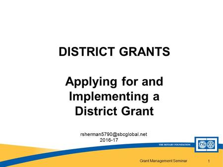 Grant Management Seminar 1 DISTRICT GRANTS Applying for and Implementing a District Grant 2016-17.