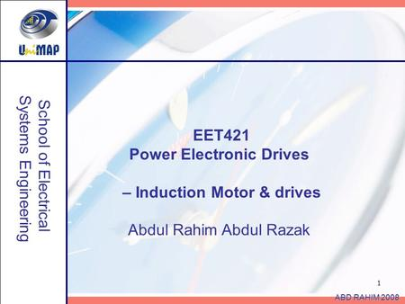 1 School of Electrical Systems Engineering ABD RAHIM 2008 EET421 Power Electronic Drives – Induction Motor & drives Abdul Rahim Abdul Razak.