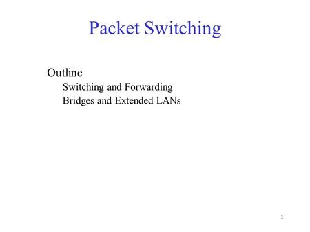 1 Packet Switching Outline Switching and Forwarding Bridges and Extended LANs.
