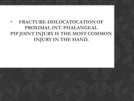 FRACTURE-DISLOCATOCATION OF PROXIMAL INT. PHALANGEAL PIP JOINT INJURY IS THE MOST COMMON INJURY IN THE HAND.