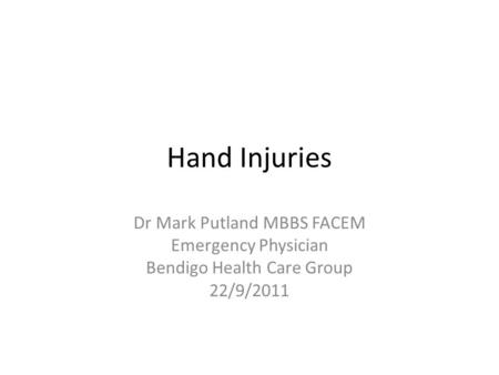 Hand Injuries Dr Mark Putland MBBS FACEM Emergency Physician Bendigo Health Care Group 22/9/2011.