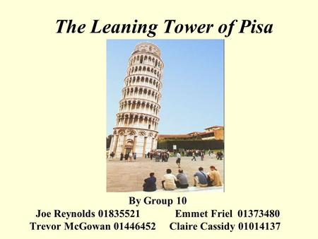 The Leaning Tower of Pisa By Group 10 Joe Reynolds 01835521 Emmet Friel 01373480 Trevor McGowan 01446452 Claire Cassidy 01014137.