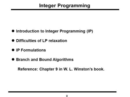 0 Integer Programming Introduction to Integer Programming (IP) Difficulties of LP relaxation IP Formulations Branch and Bound Algorithms Reference: Chapter.