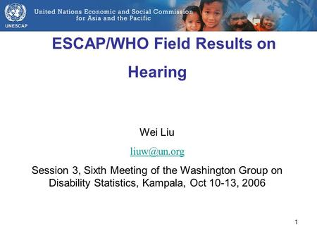 1 ESCAP/WHO Field Results on Hearing Wei Liu Session 3, Sixth Meeting of the Washington Group on Disability Statistics, Kampala, Oct 10-13,