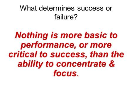 What determines success or failure? Nothing is more basic to performance, or more critical to success, than the ability to concentrate & focus.
