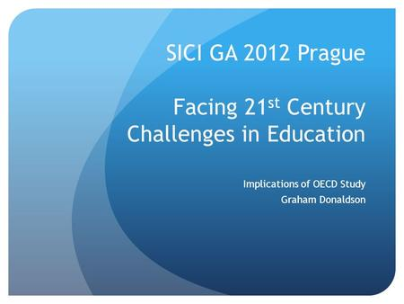 SICI GA 2012 Prague Facing 21 st Century Challenges in Education Implications of OECD Study Graham Donaldson.