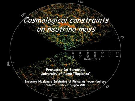 "Cosmological constraints on neutrino mass Francesco De Bernardis University of Rome ""Sapienza"" Incontro Nazionale Iniziative di Fisica Astroparticellare."
