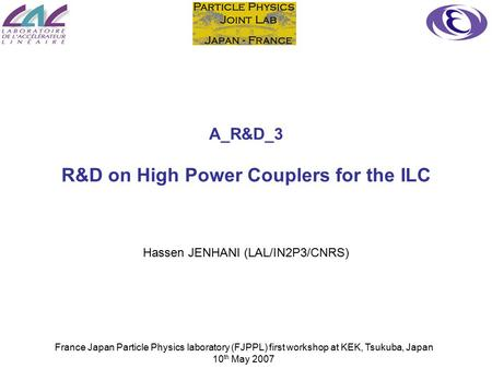 France Japan Particle Physics laboratory (FJPPL) first workshop at KEK, Tsukuba, Japan 10 th May 2007 A_R&D_3 R&D on High Power Couplers for the ILC Hassen.