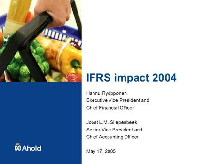 IFRS impact 2004 Hannu Ryöppönen Executive Vice President and Chief Financial Officer Joost L.M. Sliepenbeek Senior Vice President and Chief Accounting.