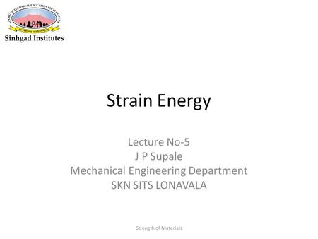 Strain Energy Lecture No-5 J P Supale Mechanical Engineering Department SKN SITS LONAVALA Strength of Materials.