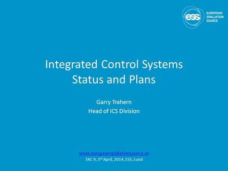 Integrated Control Systems Status and Plans Garry Trahern Head of ICS Division www.europeanspallationsource.se TAC 9, 3 rd April, 2014, ESS, Lund.