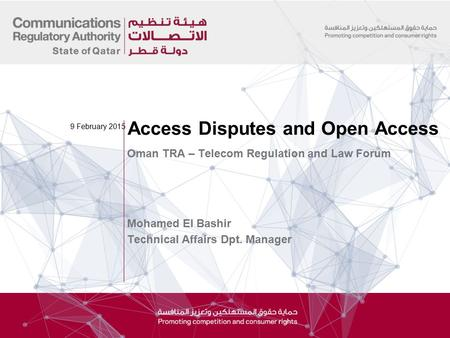 Oman TRA – Telecom Regulation and Law Forum Mohamed El Bashir Technical Affairs Dpt. Manager Access Disputes and Open Access 9 February 2015.