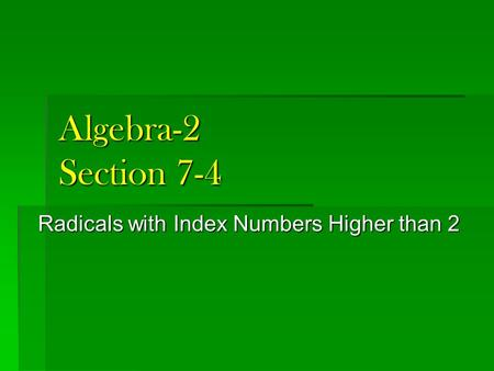 Algebra-2 Section 7-4 Radicals with Index Numbers Higher than 2.