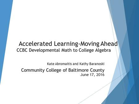 Accelerated Learning-Moving Ahead CCBC Developmental Math to College Algebra Kate Abromaitis and Kathy Baranoski Community College of Baltimore County.