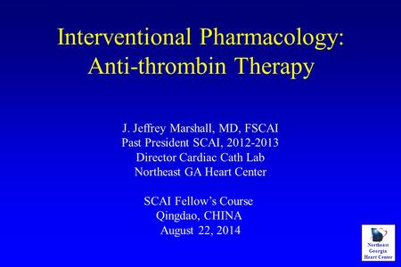 Northeast Georgia Heart Center Interventional Pharmacology: Anti-thrombin Therapy J. Jeffrey Marshall, MD, FSCAI Past President SCAI, 2012-2013 Director.