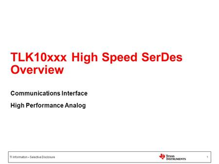 TI Information – Selective Disclosure 1 TLK10xxx High Speed SerDes Overview Communications Interface High Performance Analog.