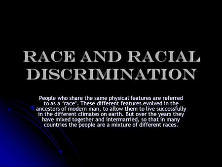 RACE and RACIAL DISCRIMINATION People who share the same physical features are referred to as a 'race'. These different features evolved in the ancestors.