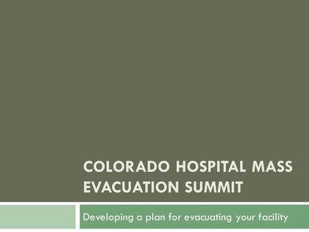 COLORADO HOSPITAL MASS EVACUATION SUMMIT Developing a plan for evacuating your facility.