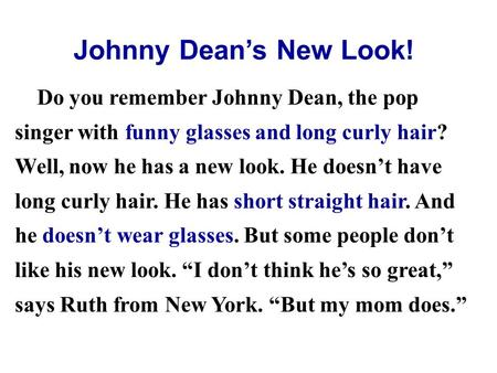 Do you remember Johnny Dean, the pop singer with funny glasses and long curly hair? Well, now he has a new look. He doesn't have long curly hair. He has.