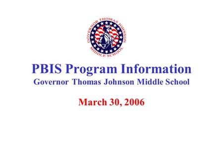 March 30, 2006 PBIS Program Information Governor Thomas Johnson Middle School.
