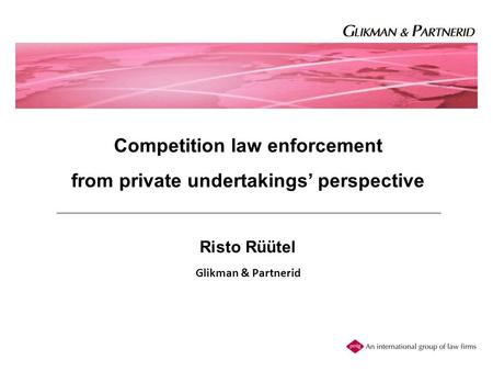 Competition law enforcement from private undertakings' perspective Risto Rüütel Glikman & Partnerid.