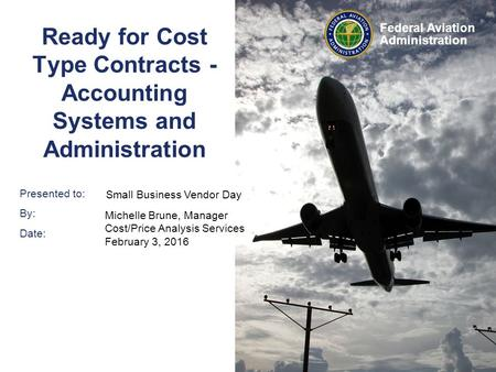 Presented to: By: Date: Federal Aviation Administration Ready for Cost Type Contracts - Accounting Systems and Administration Small Business Vendor Day.