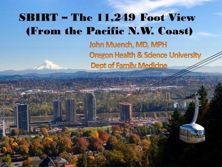 SBIRT – The 11,249 Foot View (From the Pacific N.W. Coast) 1.0 Title slide.