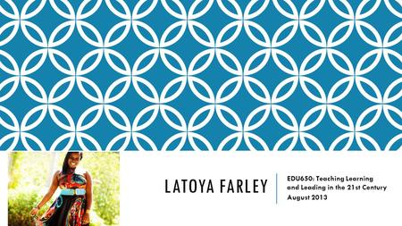 LATOYA FARLEY EDU650: Teaching Learning and Leading in the 21st Century August 2013.