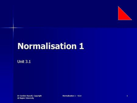Dr Gordon Russell, Napier University Normalisation 1 - V2.0 1 Normalisation 1 Unit 3.1.
