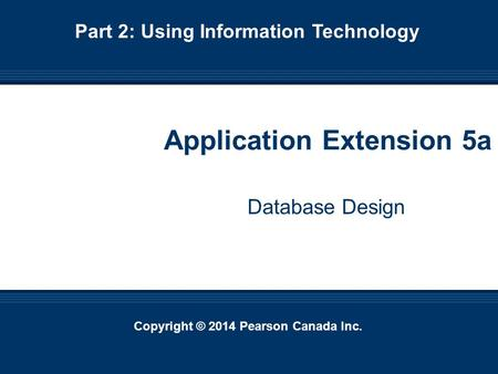 Copyright © 2014 Pearson Canada Inc. 5-1 Copyright © 2014 Pearson Canada Inc. Application Extension 5a Database Design Part 2: Using Information Technology.
