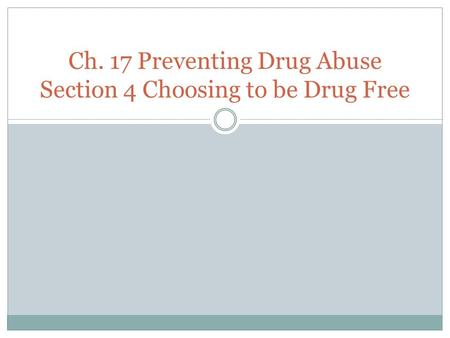 Ch. 17 Preventing Drug Abuse Section 4 Choosing to be Drug Free.
