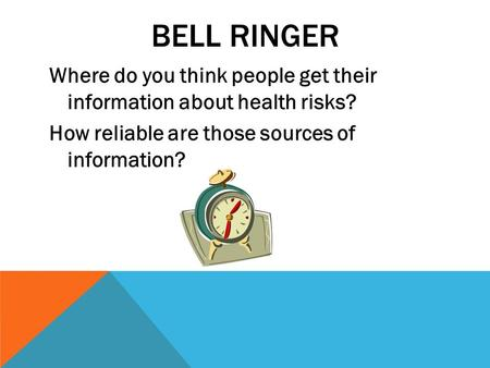 BELL RINGER Where do you think people get their information about health risks? How reliable are those sources of information?