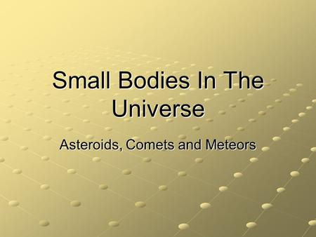 Small Bodies In The Universe Asteroids, Comets and Meteors.