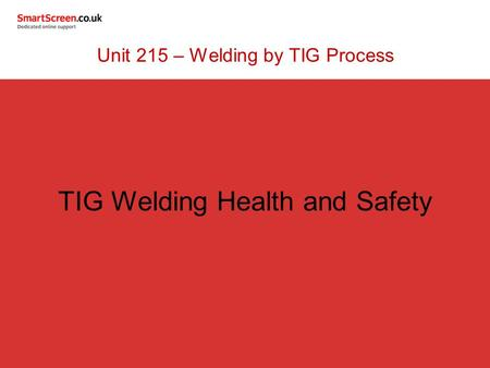 TIG Welding Health and Safety Unit 215 – Welding by TIG Process.