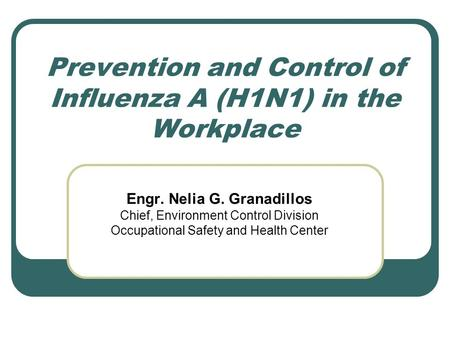 Prevention and Control of Influenza A (H1N1) in the Workplace Engr. Nelia G. Granadillos Chief, Environment Control Division Occupational Safety and Health.