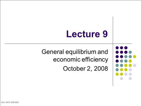 Econ 102 SY 2008 2009 Lecture 9 General equilibrium and economic efficiency October 2, 2008.