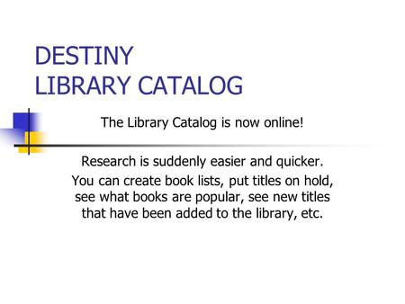 DESTINY LIBRARY CATALOG The Library Catalog is now online! Research is suddenly easier and quicker. You can create book lists, put titles on hold, see.