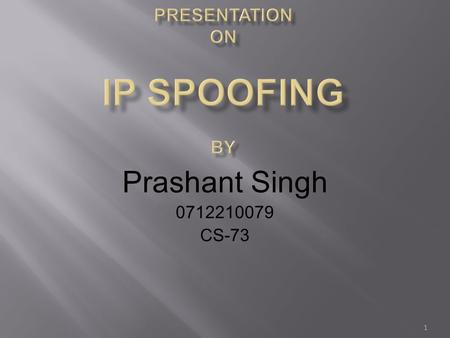 Prashant Singh 0712210079 CS-73 1.  What is IP Spoofing?  When IP Spoofing Occurs?  3-Way Handshake in TCP/IP  How Spoofing take place?  Basic Concept.