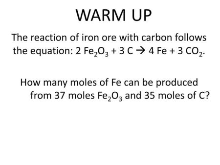 WARM UP The reaction of iron ore with carbon follows the equation: 2 Fe 2 O 3 + 3 C  4 Fe + 3 CO 2. How many moles of Fe can be produced from 37 moles.