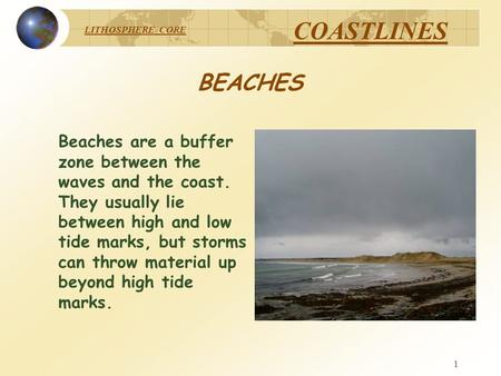 LITHOSPHERE CORE COASTLINES 1 BEACHES Beaches are a buffer zone between the waves and the coast. They usually lie between high and low tide marks, but.