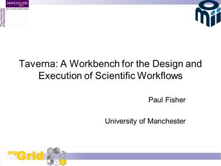 Taverna: A Workbench for the Design and Execution of Scientific Workflows Paul Fisher University of Manchester.
