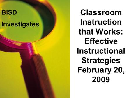 Classroom Instruction that Works: Effective Instructional Strategies February 20, 2009 BISD Investigates.