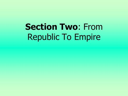 Section Two: From Republic To Empire Objectives 1. Characterize the internal instability of the Roman Empire 2. Summarize the event in which Octavian,