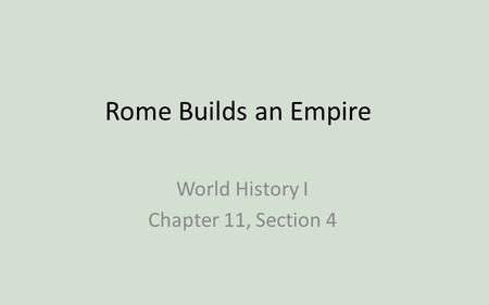 Rome Builds an Empire World History I Chapter 11, Section 4.