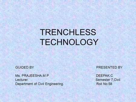 TRENCHLESS TECHNOLOGY GUIDED BY PRESENTED BY Ms. PRAJEESHA.M.P DEEPAK.C Lecturer. Semester 7,Civil Department of Civil Engineering. Roll No:58.
