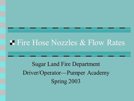 Fire Hose Nozzles & Flow Rates Sugar Land Fire Department Driver/Operator—Pumper Academy Spring 2003.