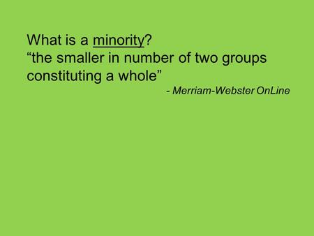 "What is a minority? ""the smaller in number of two groups constituting a whole"" - Merriam-Webster OnLine."
