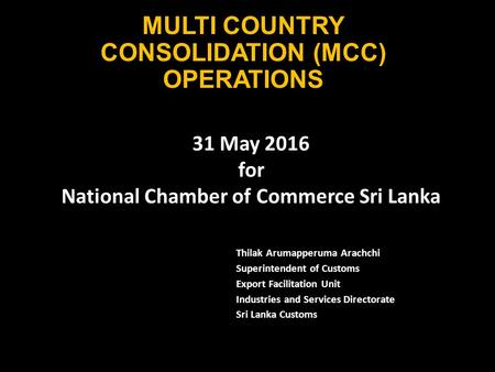 MULTI COUNTRY CONSOLIDATION (MCC) OPERATIONS Thilak Arumapperuma Arachchi Superintendent of Customs Export Facilitation Unit Industries and Services Directorate.