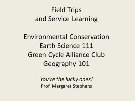 Field Trips and Service Learning Environmental Conservation Earth Science 111 Green Cycle Alliance Club Geography 101 You're the lucky ones! Prof. Margaret.