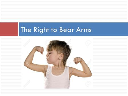 The Right to Bear Arms. Second Amendment to the U.S. Constitution  A well-regulated militia, being necessary to the security of a free state, the right.